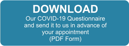 DOWNLOAD Our COVID-19 Questionnaire and send it to us in advance of your appointment (PDF Form)